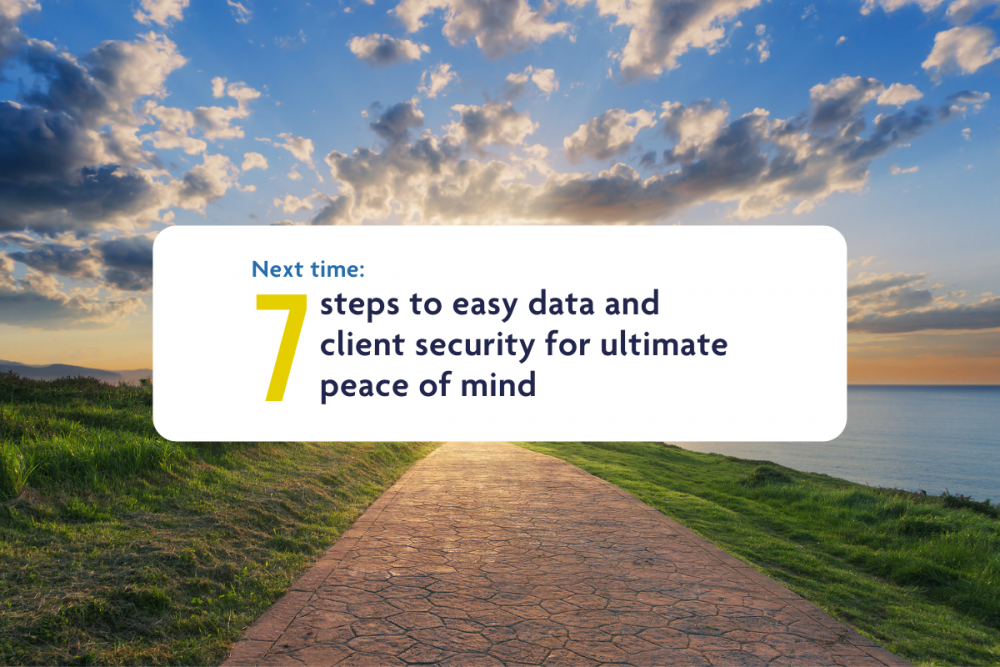 Next time: 7 steps to easy data and client security for ultimate peace of mind